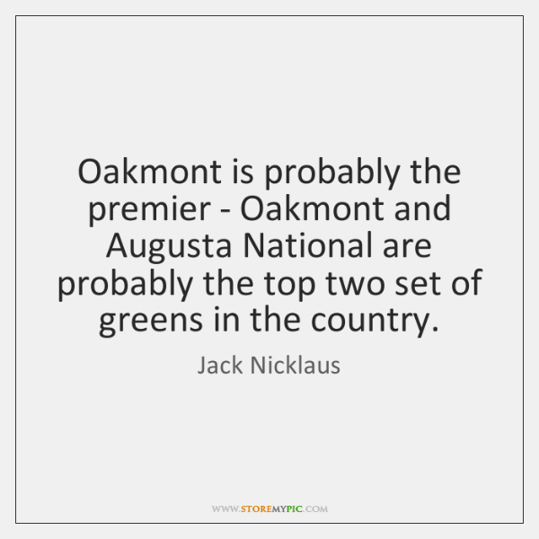 Oakmont is probably the premier - Oakmont and Augusta National are probably ...