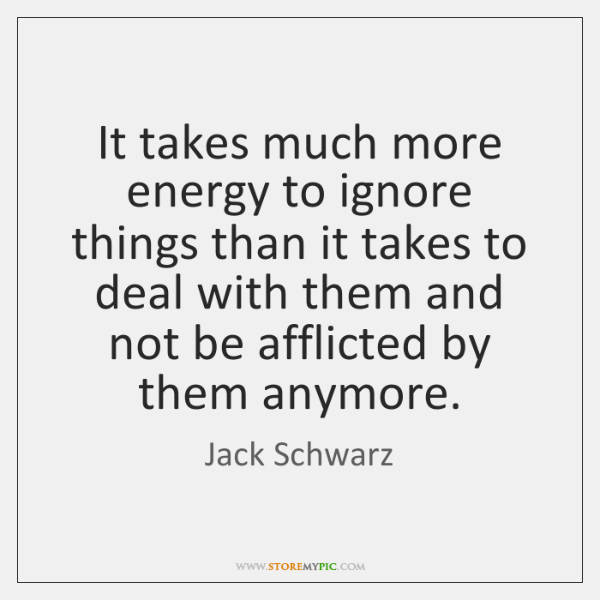 It takes much more energy to ignore things than it takes to ...