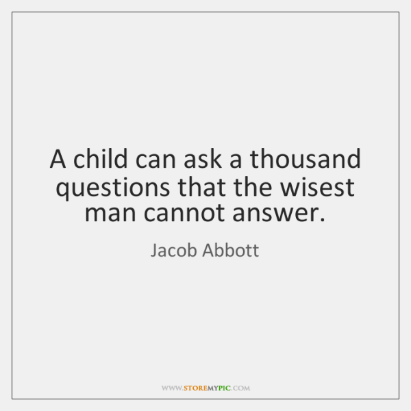 A child can ask a thousand questions that the wisest man cannot ...