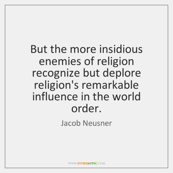 But the more insidious enemies of religion recognize but deplore religion's remarkable ...