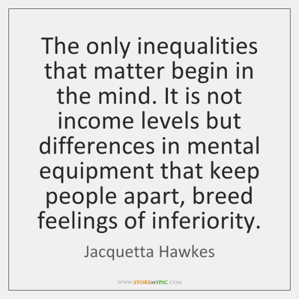 The only inequalities that matter begin in the mind. It is not ...
