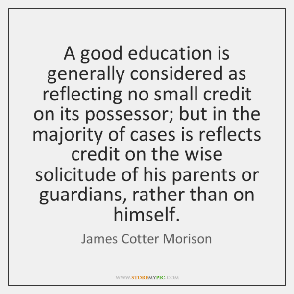 A good education is generally considered as reflecting no small credit on ...