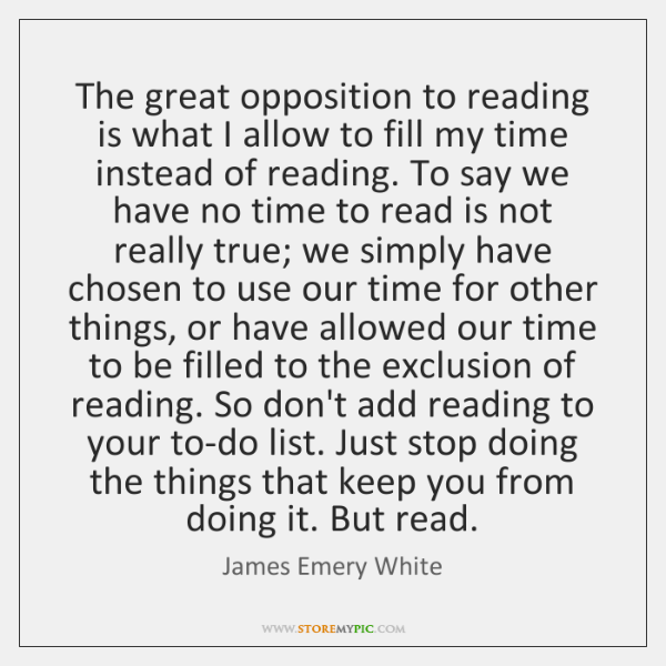 The great opposition to reading is what I allow to fill my ...