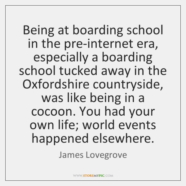 Being at boarding school in the pre-internet era, especially a boarding school ...