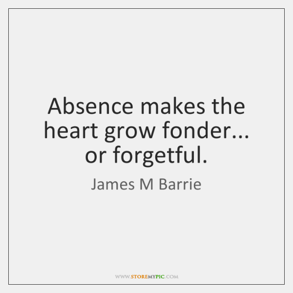 Absence makes the heart grow fonder... or forgetful.
