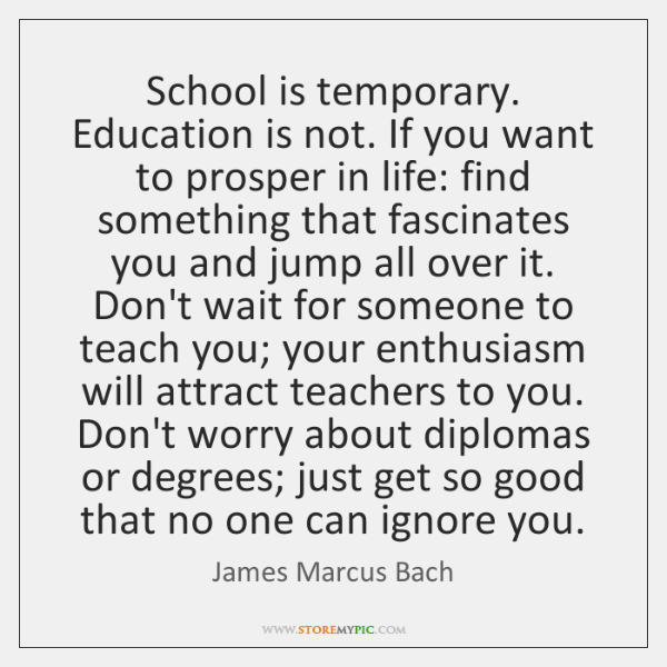 School is temporary. Education is not. If you want to prosper in ...