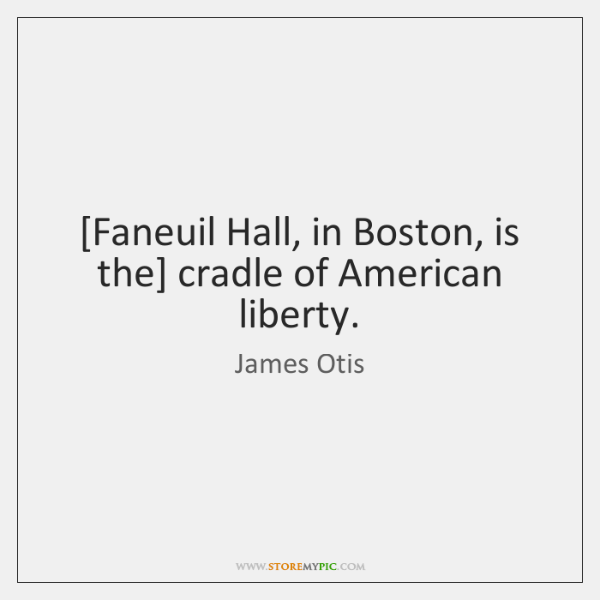 [Faneuil Hall, in Boston, is the] cradle of American liberty.