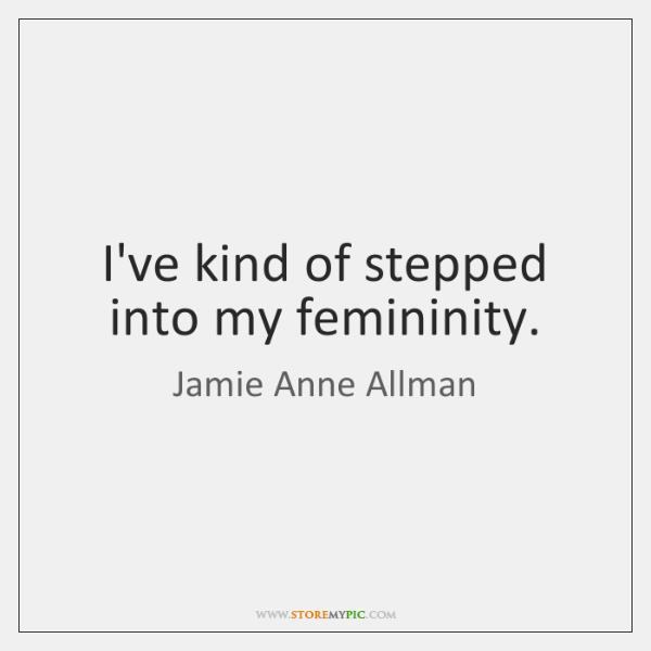 I've kind of stepped into my femininity.
