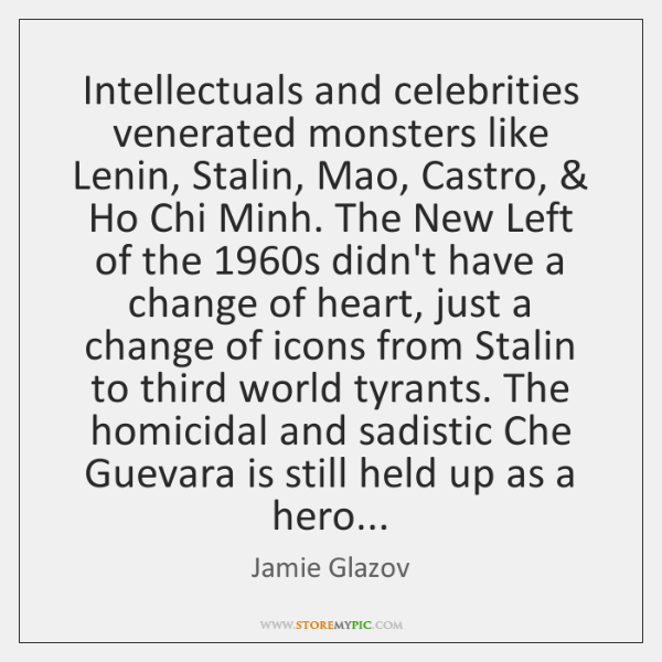Intellectuals and celebrities venerated monsters like Lenin, Stalin, Mao, Castro, & Ho Chi ...