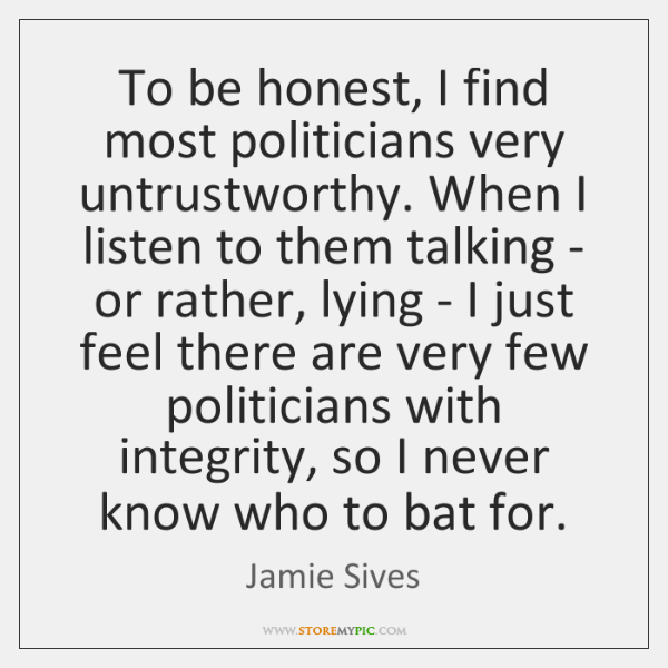 To be honest, I find most politicians very untrustworthy. When I listen ...