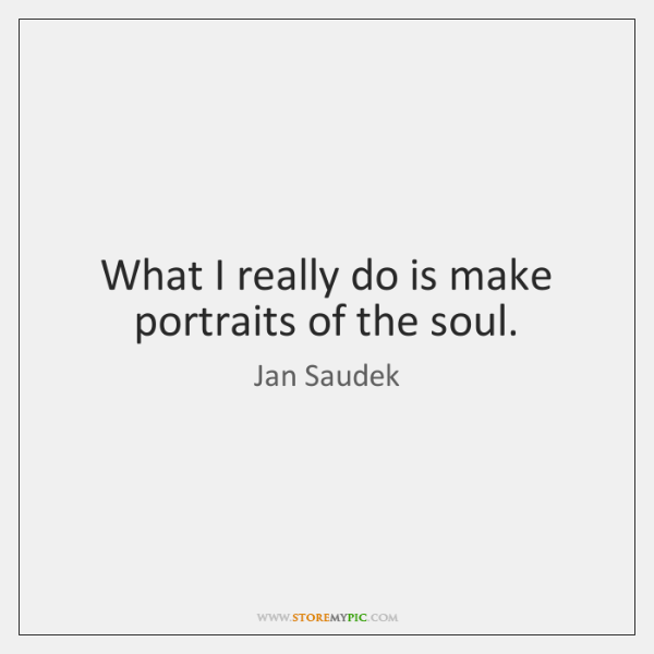 What I really do is make portraits of the soul.