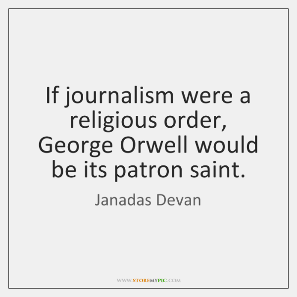 If journalism were a religious order, George Orwell would be its patron ...