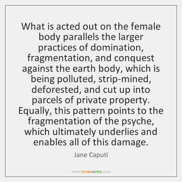 What is acted out on the female body parallels the larger practices ...