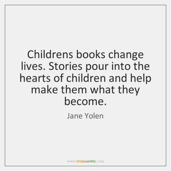 Childrens books change lives. Stories pour into the hearts of children and ...