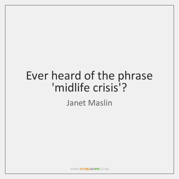 Ever heard of the phrase 'midlife crisis'?