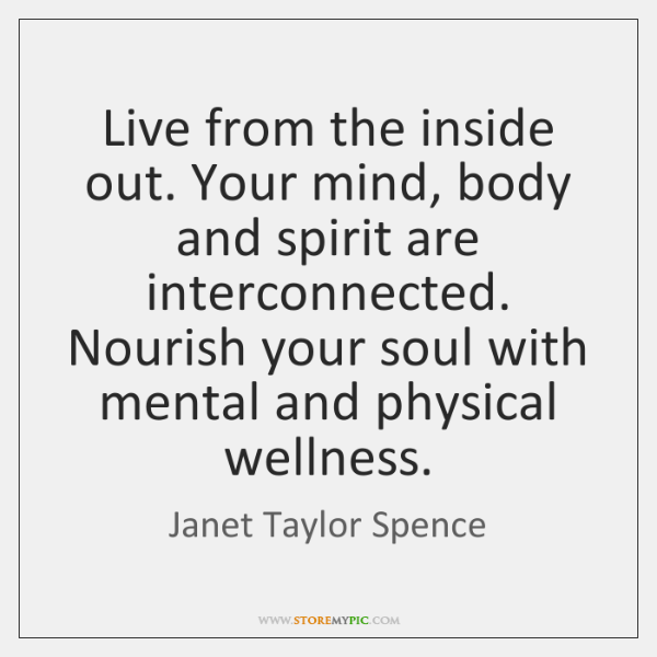 Live from the inside out. Your mind, body and spirit are interconnected. ...