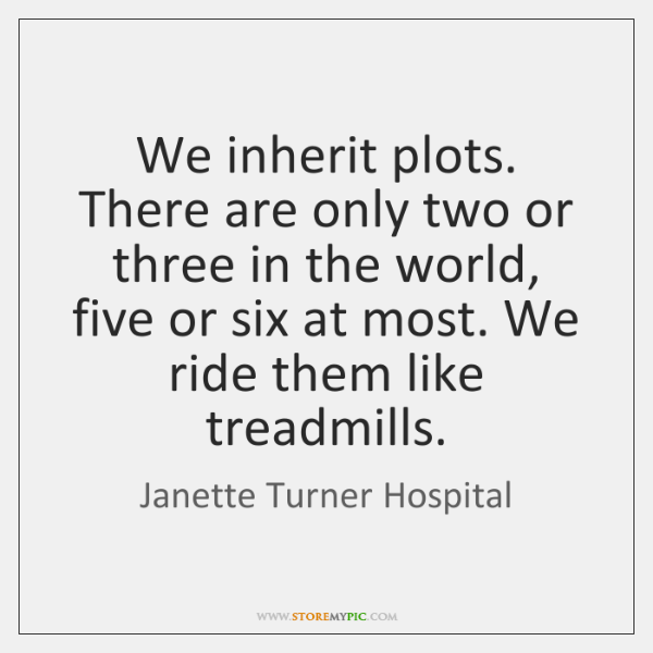 We inherit plots. There are only two or three in the world, ...