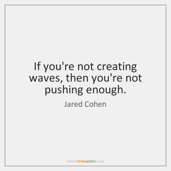 If you're not creating waves, then you're not pushing enough.