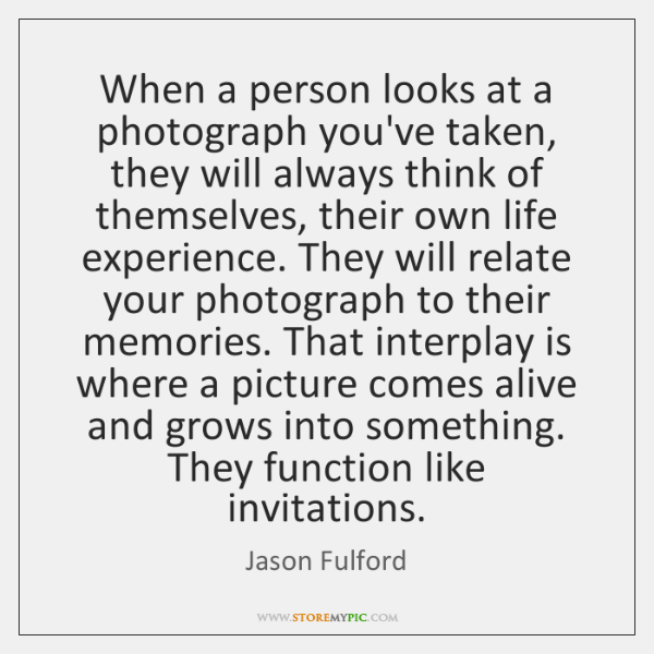 When a person looks at a photograph you've taken, they will always ...