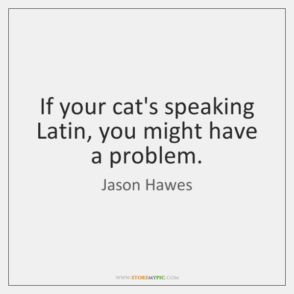 If your cat's speaking Latin, you might have a problem.
