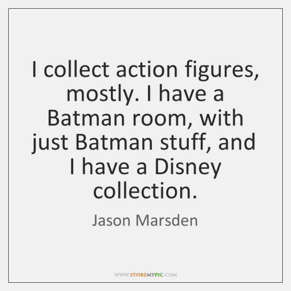 I collect action figures, mostly. I have a Batman room, with just ...