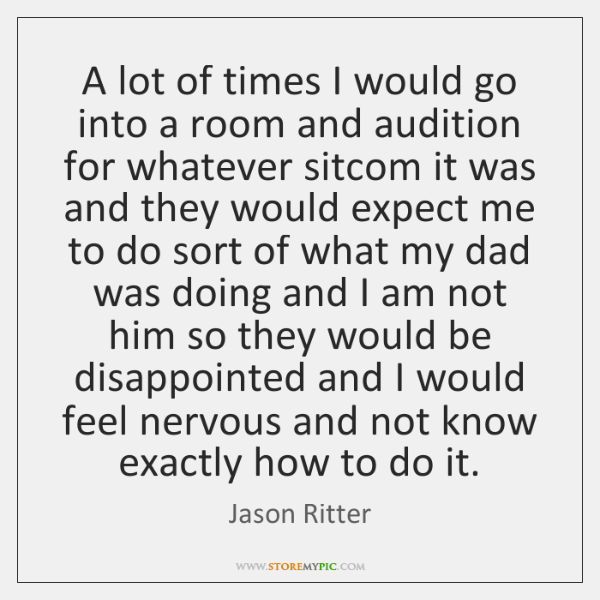 A lot of times I would go into a room and audition ...