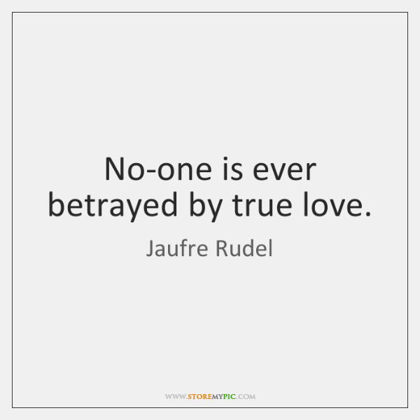 No-one is ever betrayed by true love.