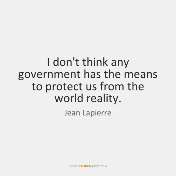 I don't think any government has the means to protect us from ...