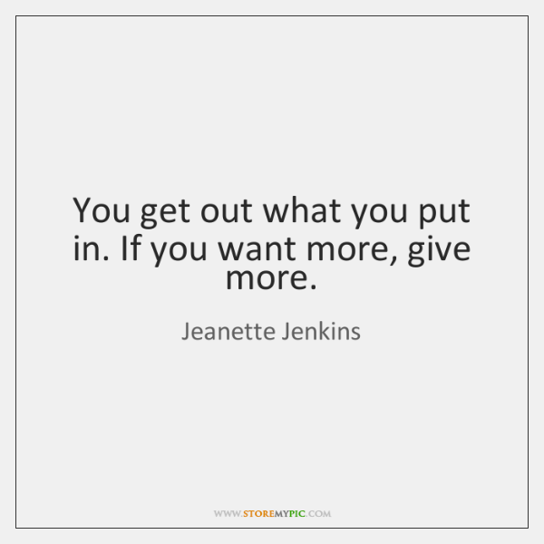 You get out what you put in. If you want more, give ...