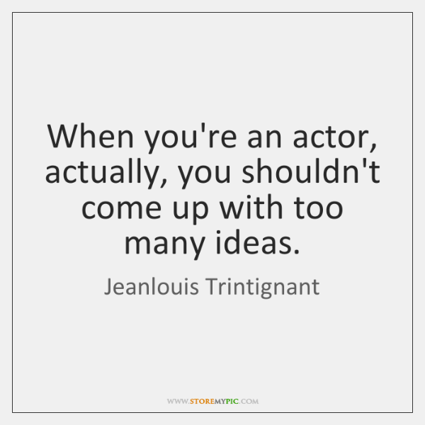 When you're an actor, actually, you shouldn't come up with too many ...