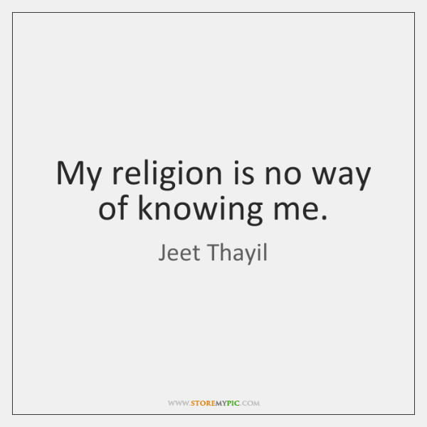 My religion is no way of knowing me.