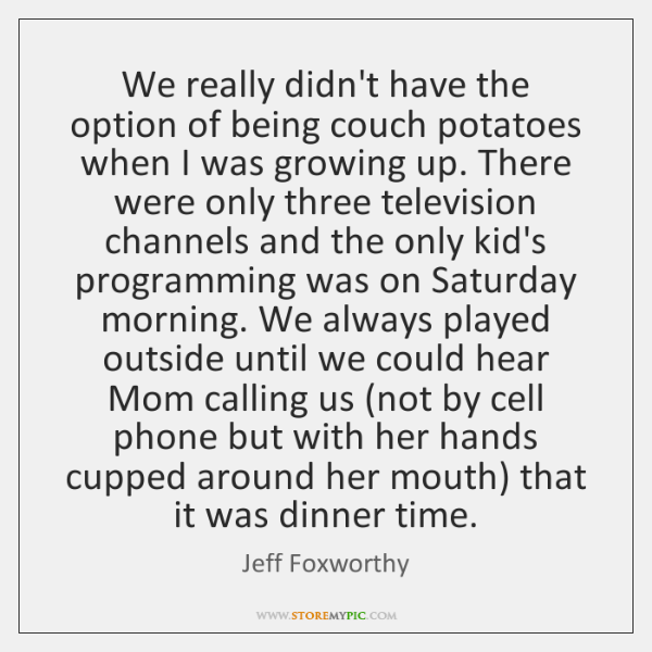 We Really Didnt Have The Option Of Being Couch Potatoes When I