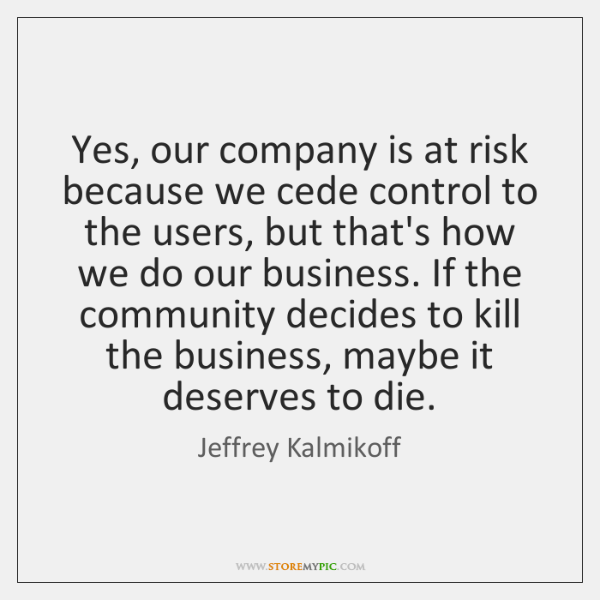 Yes, our company is at risk because we cede control to the ...