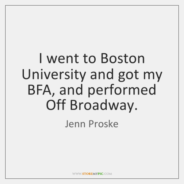 I went to Boston University and got my BFA, and performed Off ...