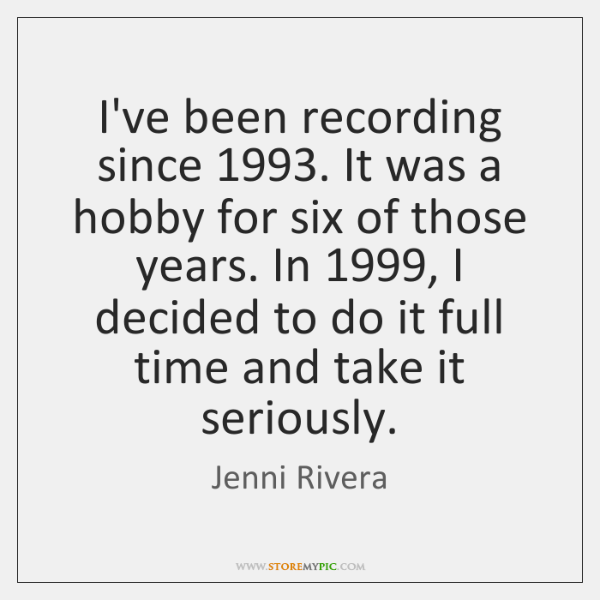 I've been recording since 1993. It was a hobby for six of those ...