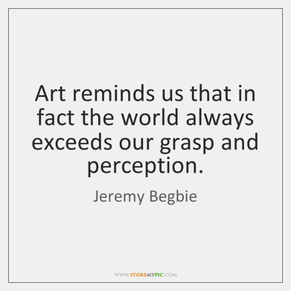 Art reminds us that in fact the world always exceeds our grasp ...