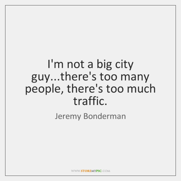 I'm not a big city guy...there's too many people, there's too ...