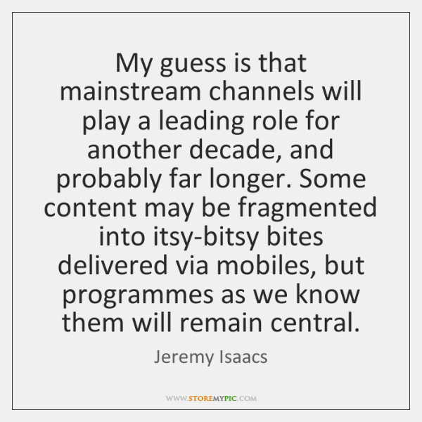 My guess is that mainstream channels will play a leading role for ...