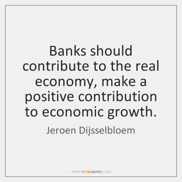 Banks should contribute to the real economy, make a positive contribution to ...