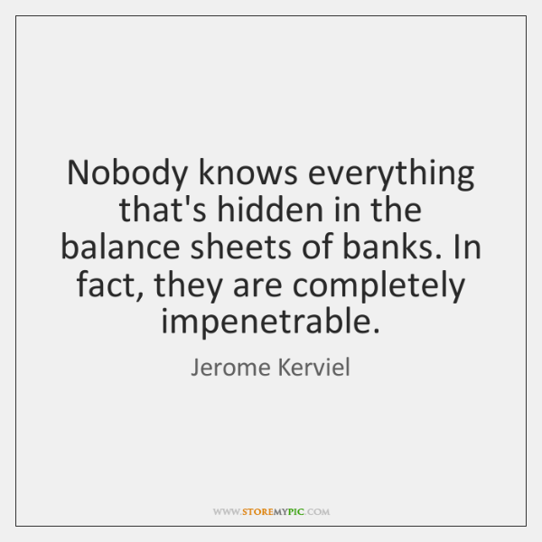 Nobody knows everything that's hidden in the balance sheets of banks. In ...