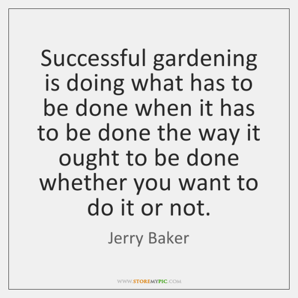 Successful gardening is doing what has to be done when it has ...
