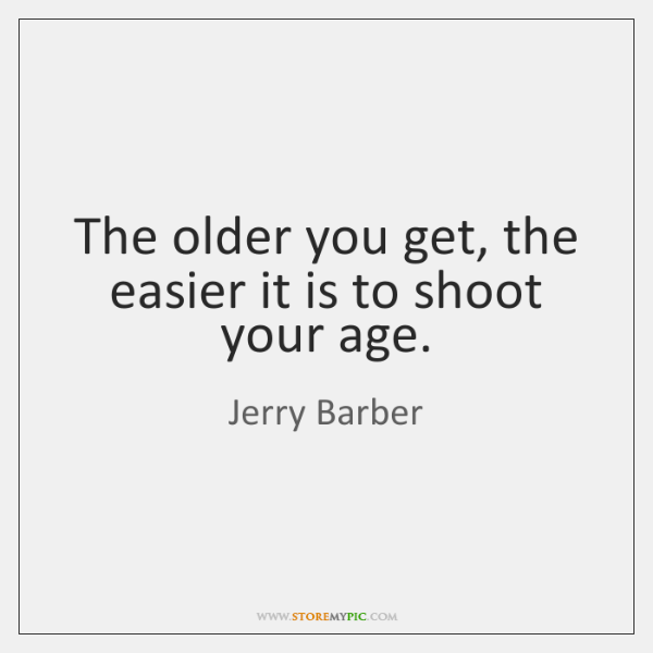 The older you get, the easier it is to shoot your age.