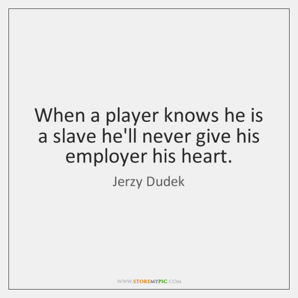 When a player knows he is a slave he'll never give his ...