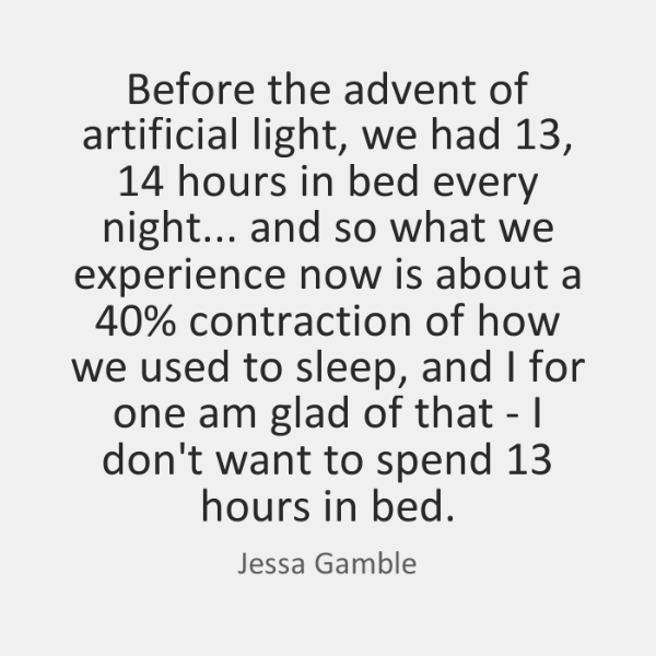 Before the advent of artificial light, we had 13, 14 hours in bed every ...