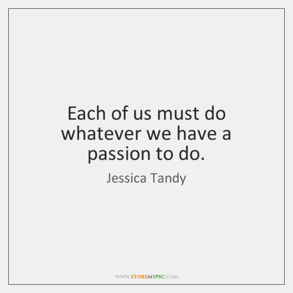 Each of us must do whatever we have a passion to do.