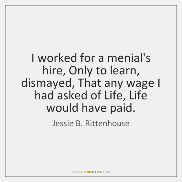 I worked for a menial's hire, Only to learn, dismayed, That any ...
