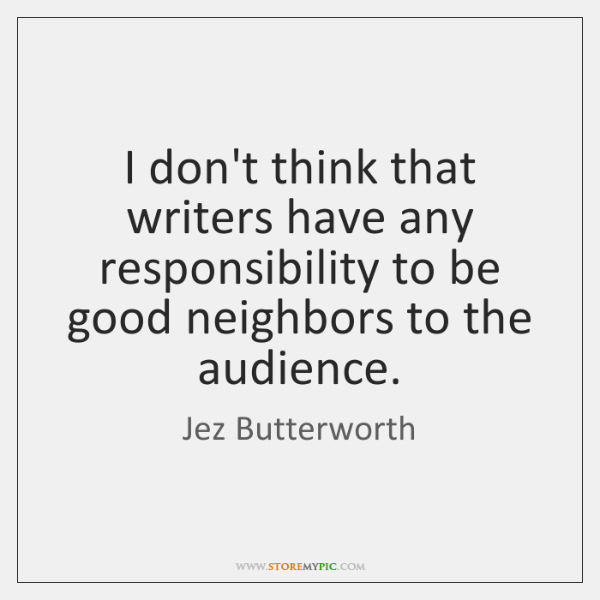 I don't think that writers have any responsibility to be good neighbors ...