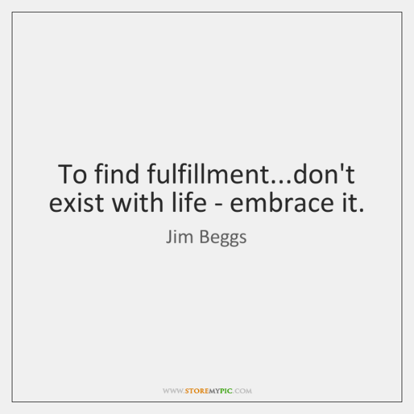 To find fulfillment...don't exist with life - embrace it.