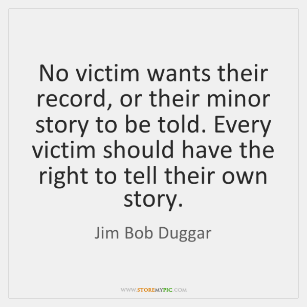 No victim wants their record, or their minor story to be told. ...