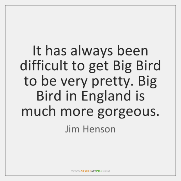 It has always been difficult to get Big Bird to be very ...